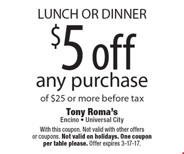 LUNCH OR DINNER $5 off any purchase of $25 or more before tax. With this coupon. Not valid with other offers or coupons. Not valid on holidays. One coupon per table please. Offer expires 3-17-17.