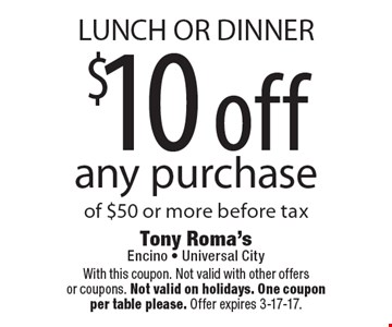 LUNCH OR DINNER $10 off any purchase of $50 or more before tax. With this coupon. Not valid with other offers or coupons. Not valid on holidays. One coupon per table please. Offer expires 3-17-17.