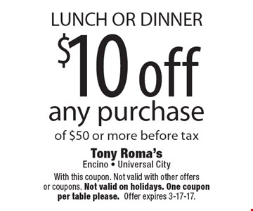 LUNCH OR DINNER $10 off any purchase of $50 or more before tax. With this coupon. Not valid with other offers or coupons. Not valid on holidays. One coupon per table please.Offer expires 3-17-17.
