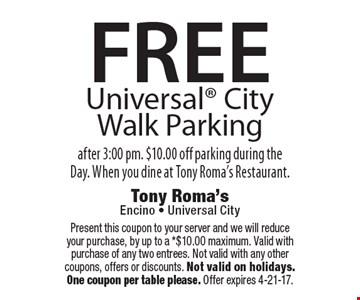 FREE Universal City Walk Parking after 3:00 pm. $10.00 off parking during the Day. When you dine at Tony Roma's Restaurant. Present this coupon to your server and we will reduce your purchase, by up to a *$10.00 maximum. Valid with purchase of any two entrees. Not valid with any other coupons, offers or discounts. Not valid on holidays. One coupon per table please. Offer expires 4-21-17.