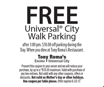 FREE Universal City Walk Parking after 3:00 pm. $10.00 off parking during the Day. When you dine at Tony Roma's Restaurant. Present this coupon to your server and we will reduce your purchase, by up to a *$10.00 maximum. Valid with purchase of any two entrees. Not valid with any other coupons, offers or discounts. Not valid on Mother's day or other holidays. One coupon per table please. Offer expires 6-23-17.