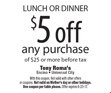 LUNCH OR DINNER $5 off any purchase of $25 or more before tax. With this coupon. Not valid with other offers or coupons. Not valid on Mother's day or other holidays. One coupon per table please. Offer expires 6-23-17.