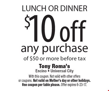 LUNCH OR DINNER $10 off any purchase of $50 or more before tax. With this coupon. Not valid with other offers or coupons. Not valid on Mother's day or other holidays. One coupon per table please. Offer expires 6-23-17.