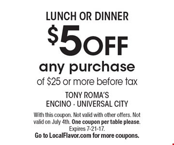 LUNCH OR DINNER $5 OFF any purchase of $25 or more before tax. With this coupon. Not valid with other offers. Not valid on July 4th. One coupon per table please.Expires 7-21-17. Go to LocalFlavor.com for more coupons.