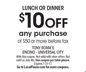LUNCH OR DINNER $10 OFF any purchase of $50 or more before tax. With this coupon. Not valid with other offers. Not valid on July 4th. One coupon per table please.Expires 7-21-17. Go to LocalFlavor.com for more coupons.
