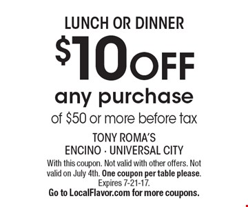 LUNCH OR DINNER $10 OFF any purchase of $50 or more before tax. With this coupon. Not valid with other offers. Not valid on July 4th. One coupon per table please.Expires 7-21-17.Go to LocalFlavor.com for more coupons.