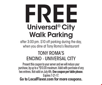 FREE Universal City Walk Parking after 3:00 pm. $10 off parking during the day, when you dine at Tony Roma's Restaurant. Present this coupon to your server and we will reduce your purchase, by up to a *$10.00 maximum. Valid with purchase of any two entrees. Not valid on July 4th. One coupon per table please.Expires 7-21-17. Go to LocalFlavor.com for more coupons.