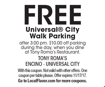 FREE Universal CityWalk Parking after 3:00 pm. $10.00 off parking during the day, when you dine at Tony Roma's Restaurant. With this coupon. Not valid with other offers. One coupon per table please. Offer expires 11/17/17. Go to LocalFlavor.com for more coupons.