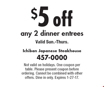 $5 off any 2 dinner entrees. Valid Sun.-Thurs. Not valid on holidays. One coupon per table. Please present coupon before ordering. Cannot be combined with other offers. Dine in only. Expires 1-27-17.