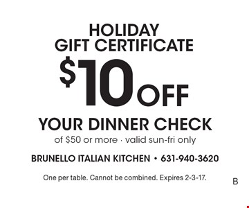 Holiday GIFT CERTIFICATE. $10 Off your dinner check of $50 or more - valid sun-fri only. One per table. Cannot be combined. Expires 2-3-17.