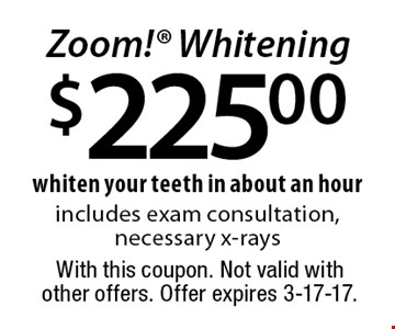 $225.00 Zoom! Whitening whiten your teeth in about an hour includes exam consultation, necessary x-rays. With this coupon. Not valid with other offers. Offer expires 3-17-17.