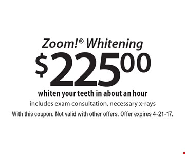$225.00 Zoom! whitening. Includes exam consultation, necessary x-rays. With this coupon. Not valid with other offers. Offer expires 4-21-17.