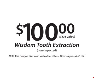 $100.00 wisdom tooth extraction (non-impacted). With this coupon. Not valid with other offers. Offer expires 4-21-17.
