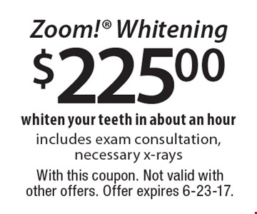 $225.00 Zoom! Whitening. Whiten your teeth in about an hour. Includes exam consultation, necessary x-rays. With this coupon. Not valid with other offers. Offer expires 6-23-17.