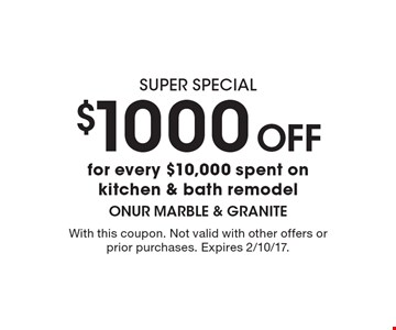 Super Special! $1000 Off for every $10,000 spent on kitchen & bath remodel. With this coupon. Not valid with other offers or prior purchases. Expires 2/10/17.