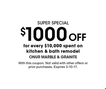 super special $1000 Off for every $10,000 spent on kitchen & bath remodel. With this coupon. Not valid with other offers or prior purchases. Expires 3-10-17.