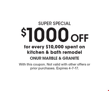 super special $1000 Off for every $10,000 spent on kitchen & bath remodel. With this coupon. Not valid with other offers or prior purchases. Expires 4-7-17.