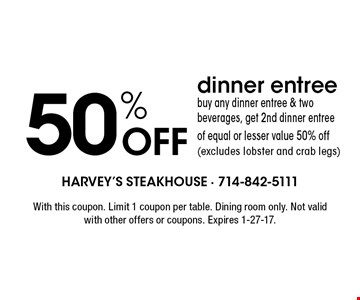 50% Off dinner entree. Buy any dinner entree & two beverages, get 2nd dinner entree of equal or lesser value 50% off (excludes lobster and crab legs). With this coupon. Limit 1 coupon per table. Dining room only. Not valid with other offers or coupons. Expires 1-27-17.