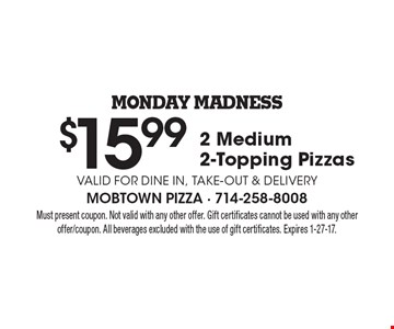 Monday Madness, $15.99 for 2 Medium 2-Topping Pizzas. Valid for dine in, take-out & Delivery. Must present coupon. Not valid with any other offer. Gift certificates cannot be used with any other offer/coupon. All beverages excluded with the use of gift certificates. Expires 1-27-17.