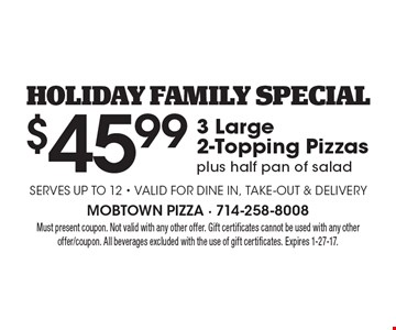 Holiday Family Special. $45.99 for 3 Large 2-Topping Pizzas plus half pan of salad. Valid for dine in, take-out & Delivery. Must present coupon. Not valid with any other offer. Gift certificates cannot be used with any other offer/coupon. All beverages excluded with the use of gift certificates. Expires 1-27-17.