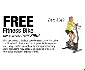 FREE Fitness Bike Reg. $349 with purchase over $999 . With this coupon. Savings based on reg. price. Not to be combined with other offers or coupons. While supplies last - Very Limited Quantities. In-store purchase only. Some exclusions may apply. One coupon per person. Prior sales excluded. Expires 1/6/17.