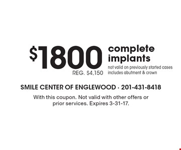 $1800, REG. $4,150 complete implants. Not valid on previously started cases includes abutment & crown. With this coupon. Not valid with other offers or prior services. Expires 3-31-17.