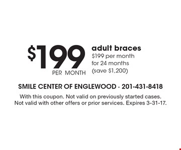 $199 PER MONTH adult braces. $199 per month for 24 months (save $1,200). With this coupon. Not valid on previously started cases. Not valid with other offers or prior services. Expires 3-31-17.