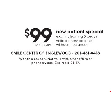 $99, REG. $350 new patient special. Exam, cleaning & x-rays. Valid for new patients without insurance. With this coupon. Not valid with other offers or prior services. Expires 3-31-17.