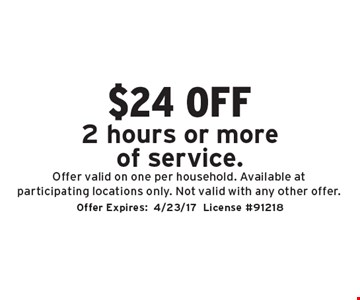 $24 off 2 hours or more of service. Offer valid on one per household. Available at participating locations only. Not valid with any other offer. Offer Expires: 4/23/17. License #91218