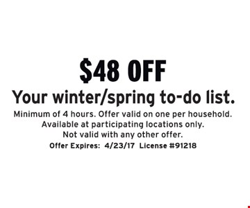 $48 off Your winter/spring to-do list. Minimum of 4 hours. Offer valid on one per household. Available at participating locations only. Not valid with any other offer.. Offer Expires:4/23/17License #91218