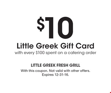 $10 Little Greek Gift Card with every $100 spent on a catering order. With this coupon. Not valid with other offers. Expires 12-31-16.
