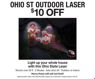 $10 OFF OHIO ST OUTDOOR LASER Light up your whole house with this Ohio State Laser. Shoots over 50 ft - 2 Modes - Auto shut off - Outdoor or Indoor. Hurry these will sell out fast!! Valid only with coupon. Not valid with other coupons or on sale items. Coupon expires 1-26-18.