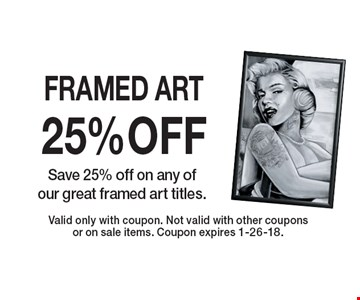 25% OFF FRAMED ART Save 25% off on any of our great framed art titles. Valid only with coupon. Not valid with other coupons or on sale items. Coupon expires 1-26-18.