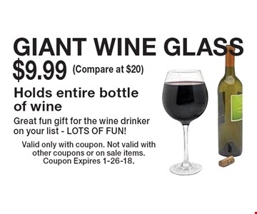 GIANT WINE GLASS $9.99 (Compare at $20 ) Holds entire bottle of wine Great fun gift for the wine drinker on your list - LOTS OF FUN! Valid only with coupon. Not valid with other coupons or on sale items. Coupon Expires 1-26-18.