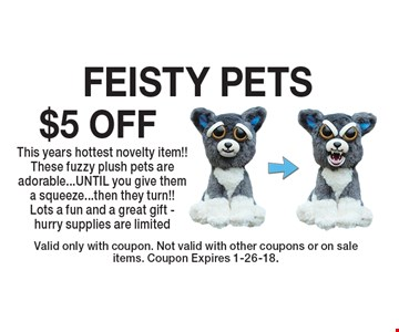 $5 OFF FEISTY PETS This years hottest novelty item!! These fuzzy plush pets are adorable...UNTIL you give them a squeeze...then they turn!! Lots a fun and a great gift - hurry supplies are limited. Valid only with coupon. Not valid with other coupons or on sale items. Coupon Expires 1-26-18.