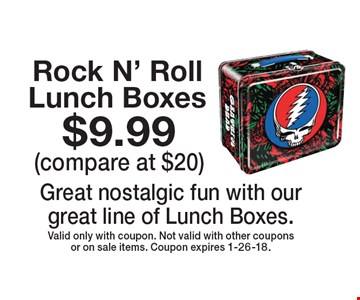 $9.99 (compare at $20) Rock N' Roll Lunch Boxes Great nostalgic fun with our great line of Lunch Boxes. Valid only with coupon. Not valid with other coupons or on sale items. Coupon expires 1-26-18.