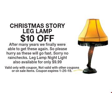 $10 off CHRISTMAS STORY LEG LAMP After many years we finally were able to get these again. So please hurry as these will go fast. Sorry no rainchecks. Leg Lamp Night Light also available for only $9.99. Valid only with coupon. Not valid with other coupons or on sale items. Coupon expires 1-26-18.