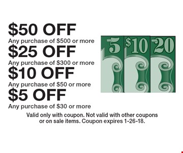 $5 OFF Any purchase of $30 or more. $10 OFF Any purchase of $50 or more. $25 OFF Any purchase of $300 or more. $50 OFF Any purchase of $500 or more. Valid only with coupon. Not valid with other couponsor on sale items. Coupon expires 1-26-18.