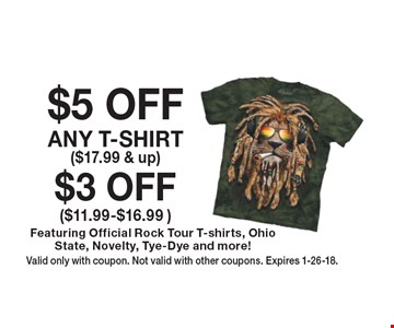 $3 OFF ($11.99-$16.99 ) Featuring Official Rock Tour T-shirts, Ohio State, Novelty, Tye-Dye and more!. $5 OFF ANY T-SHIRT ($17.99 & up) Featuring Official Rock Tour T-shirts, Ohio State, Novelty, Tye-Dye and more!. Valid only with coupon. Not valid with other coupons. Expires 1-26-18.