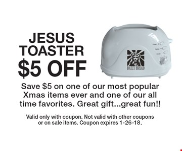 $5 OFF JESUS TOASTER Save $5 on one of our most popular Xmas items ever and one of our all time favorites. Great gift...great fun!!. Valid only with coupon. Not valid with other couponsor on sale items. Coupon expires 1-26-18.