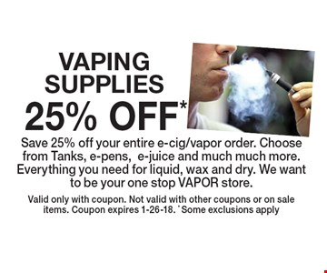 25% OFF* VAPING SUPPLIES Save 25% off your entire e-cig/vapor order. Choose from Tanks, e-pens,e-juice and much much more. Everything you need for liquid, wax and dry. We want to be your one stop VAPOR store.. Valid only with coupon. Not valid with other coupons or on sale items. Coupon expires 1-26-18. * Some exclusions apply