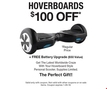 $100 OFF* hoverboards + Free Battery Upgrade ($50 Value) Get The Latest Worldwide Craze With Your Hoverboard Style Personal Scooter. Supplies Limited. The Perfect Gift!! Valid only with coupon. Not valid with other coupons or on sale items. Coupon expires 1-26-18.