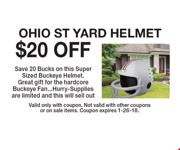 $20 OFF OHIO ST YARD HELMET Save 20 Bucks on this Super Sized Buckeye Helmet. Great gift for the hardcore Buckeye Fan...Hurry-Supplies are limited and this will sell out. Valid only with coupon. Not valid with other couponsor on sale items. Coupon expires 1-26-18.