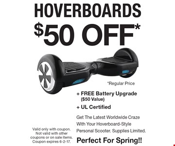 $50 Off* Hoverboards + Free battery upgrade ($50 value) + Ul certified. Get the latest worldwide craze with your Hoverboard-style personal scooter. Supplies limited. Perfect for Spring! Valid only with coupon. Not valid with other coupons or on sale items. Coupon expires 6-2-17.