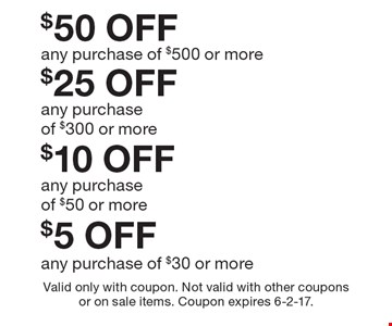 $5 off any purchase of $30 or more. $10 off any purchase of $50 or more. $25 off any purchase of $300 or more. $50 off any purchase of $500 or more. Valid only with coupon. Not valid with other coupons or on sale items. Coupon expires 6-2-17.