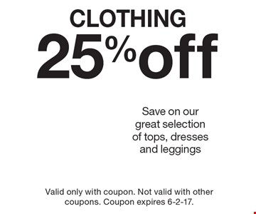 25% Off Clothing. Save on our great selection of tops, dresses and leggings. Valid only with coupon. Not valid with other coupons. Coupon expires 6-2-17.