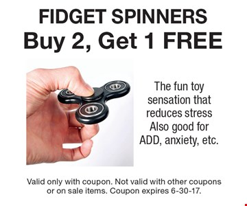 FIDGET SPINNERS Buy 2, Get 1 FREE The fun toy sensation that reduces stressAlso good for ADD, anxiety, etc.. Valid only with coupon. Not valid with other couponsor on sale items. Coupon expires 6-30-17.