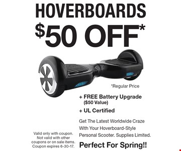 $50 OFF* hoverboards + Free Battery Upgrade ($50 Value)+ Ul CertifiedGet The Latest Worldwide CrazeWith Your Hoverboard-StylePersonal Scooter. Supplies Limited.Perfect For Spring!!. Valid only with coupon. Not valid with other coupons or on sale items. Coupon expires 6-30-17.