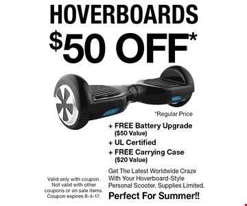$50 OFF* hoverboards + Free Battery Upgrade ($50 Value) + UL Certified + FREE Carrying Case ($20 Value). Get The Latest Worldwide Craze With Your Hoverboard-Style Personal Scooter. Supplies Limited. Perfect For Summer! Valid only with coupon. Not valid with other coupons or on sale items. Coupon expires 8-4-17.