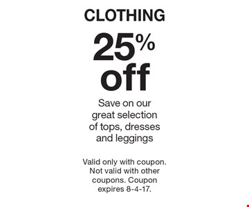 CLOTHING 25% off. Save on our great selection of tops, dresses and leggings. Valid only with coupon. Not valid with other coupons. Coupon expires 8-4-17.